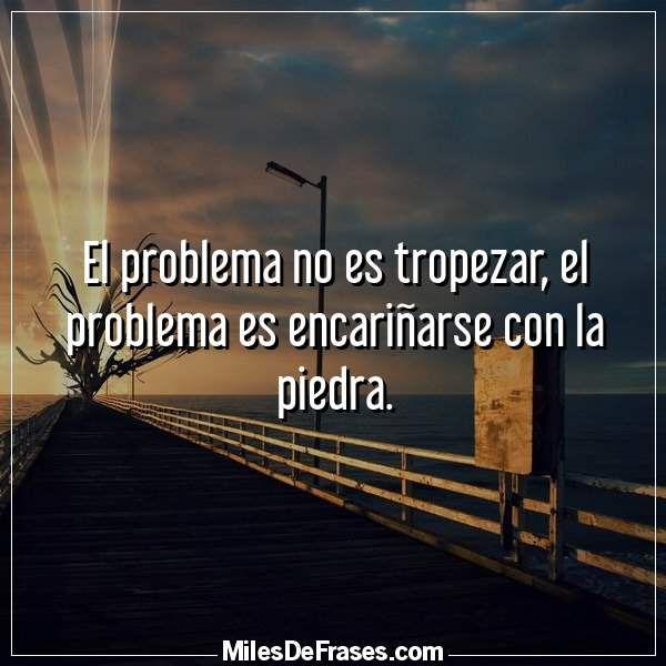 El problema no es tropezar el problema es encariñarse con la piedra.