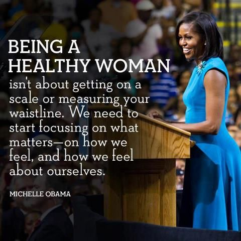 """Being a healthy woman isn't about getting on a scale or measuring your waistline. We need to start focusing on what matters-on how we feel, and how we feel about ourselves."" Michelle Obama ""#quote"
