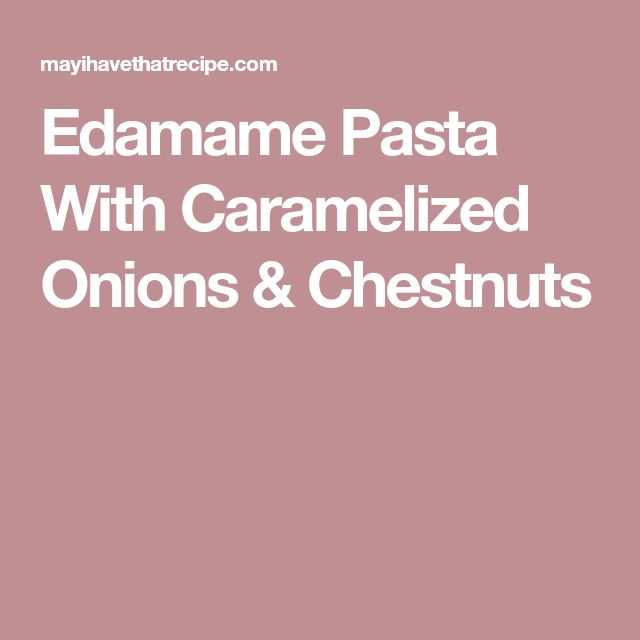 Edamame Pasta With Caramelized Onions & Chestnuts