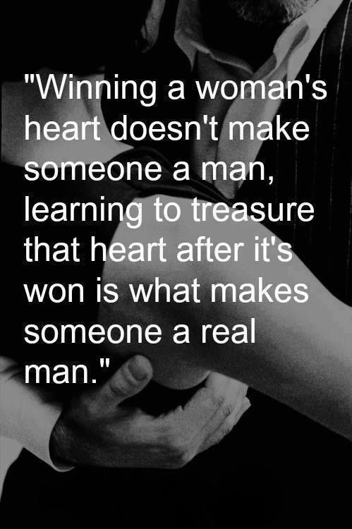 Winning a woman's heart doesn't make someone a man, Learn to treasure her heart after it's been won is what makes someone a real man.