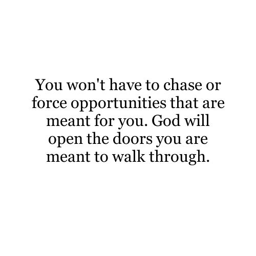 God will open the doors you are meant to walk through.