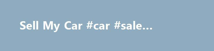 Sell My Car #car #sale #websites http://car.remmont.com/sell-my-car-car-sale-websites/  #selling cars # out who will pay me the most for it? How do we manage this? It's simple. Instead of the usual car buying websites that give you an automated offer, we broadcast your vehicle far and wide to lots of different companies. This gives you the confidence to be able to compare prices […]The post Sell My Car #car #sale #websites appeared first on Car.