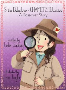 Written by Galia Sabbag Illustrated by Erin Taylor  Shira Detective – CHAMETZ Detective! A Passover Story: Passover is a joyful time, an exciting holiday that is rich in an abundance of beautiful traditions. One such beautiful tradition is BEDIKAT CHAMETZ- the searching for CHAMETZ.  How much fun can searching for CHAMETZ actually be? Well, if you do it Shira's way … most definitely a lot!