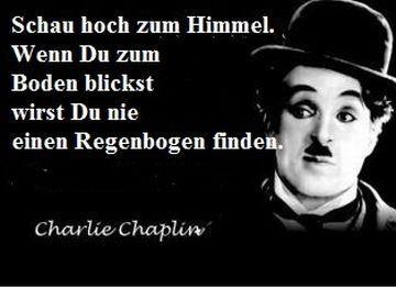 Schau hoch zum Himmel. Wenn Du zum Boden blickst wirst Du nie einen Regenbogen finden. ~ Charlie Chaplin