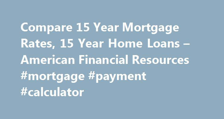 Compare 15 Year Mortgage Rates, 15 Year Home Loans – American Financial Resources #mortgage #payment #calculator http://money.remmont.com/compare-15-year-mortgage-rates-15-year-home-loans-american-financial-resources-mortgage-payment-calculator/  #15 year fixed mortgage rates # Find Great 15 Year Interest Rates with American Financial Resources AFR Mortgage offers a variety of 15 year home loans including conventional conforming 15 year mortgages, FHA financing, VA loans, and 15 year jumbo…