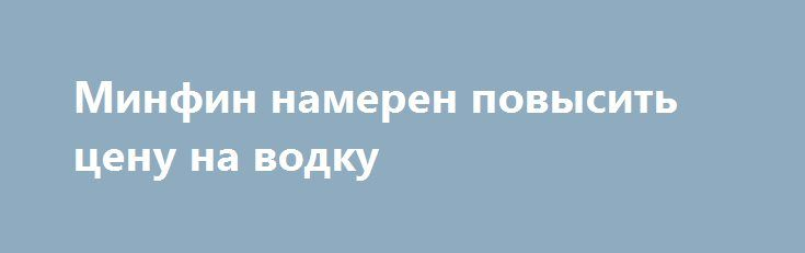 Минфин намерен повысить цену на водку https://dni24.com/exclusive/107598-minfin-nameren-povysit-cenu-na-vodku.html  Министерство финансов РФ вынесло предложение о повышении минимальной цены розничной продажи водки. В соответствии с инициативой ведомства, стоимость 0,5 литра напитка должна составить 219 рублей, в то время как сейчас этот показатель составляет 190 рублей.