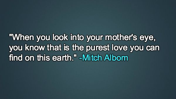 """""""When you look into your mother's eye, you know that is the purest love you can find on this earth."""" — Mitch Albom"""