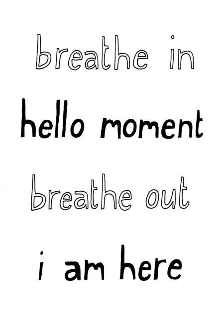 Breathe in; hello moment; breathe out; I am here.