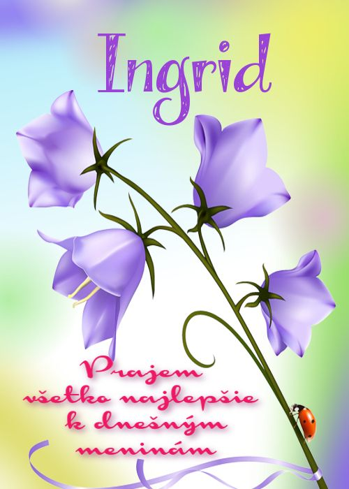 Ingrid Prajem všetko najlepšie k dnešným meninám