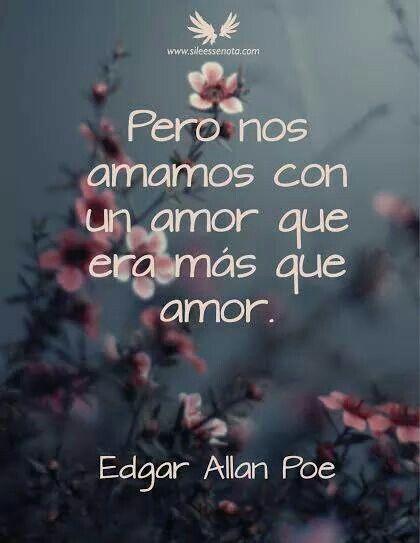 Pero nos amamos con un amor que era mas que amor. Edgar Allan Poe *