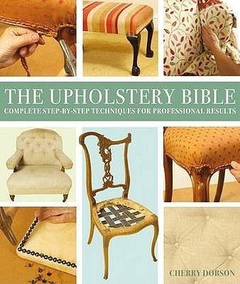 Upholstery Bible - Tot ce trebuie sa stii despre tapiterie. Sfaturi si tehnici pentru inlocuire si modificare. Schimba intregul look al casei tale in doar cativa pasi.