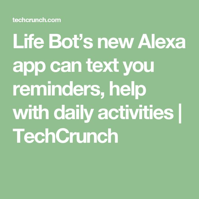 Life Bot's new Alexa app can text you reminders, help with daily activities  |  TechCrunch