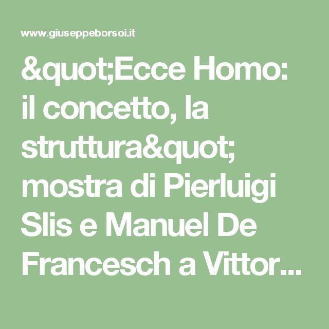 """""""Ecce Homo: il concetto, la struttura"""" mostra di Pierluigi Slis e Manuel De Francesch a Vittorio Veneto (TV). - BeppeBlog"""