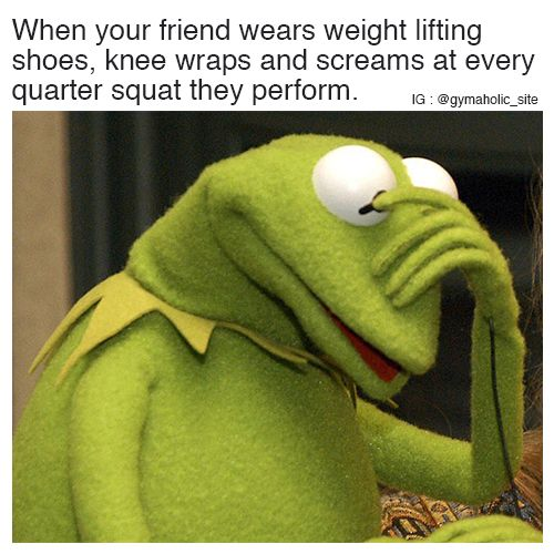 When Your Friend Wears Weight Lifting Shoes Knee wraps and screams at every quarter squat they perform. More motivation: https://www.gymaholic.co