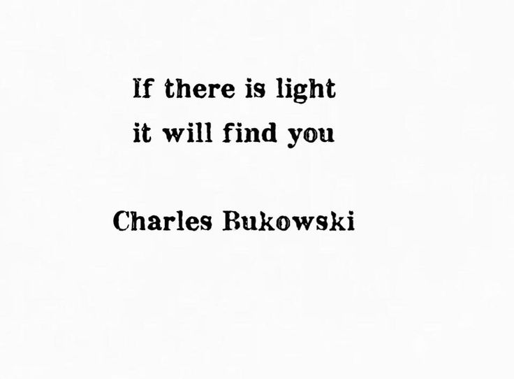 """If there is light it will fing you"" -Charles Bukowski"