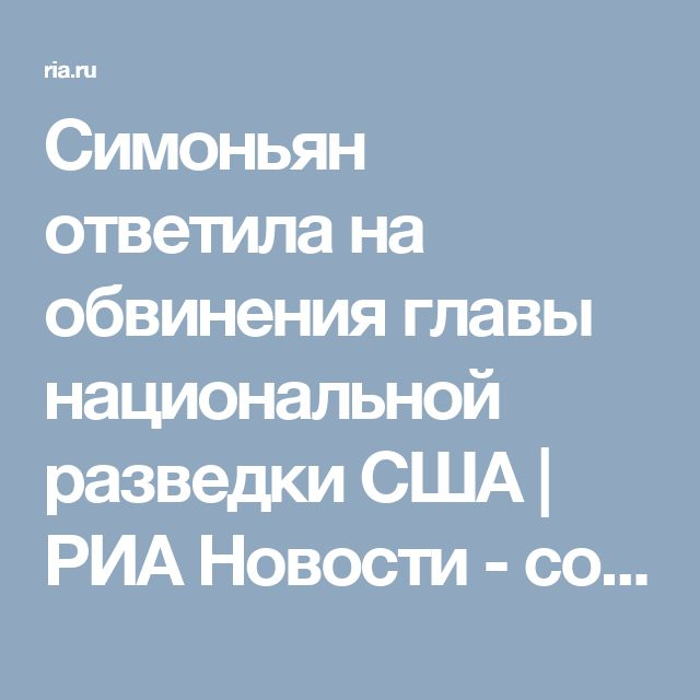 Симоньян ответила на обвинения главы национальной разведки США | РИА Новости - события в России и мире: темы дня, фото, видео, инфографика, радио