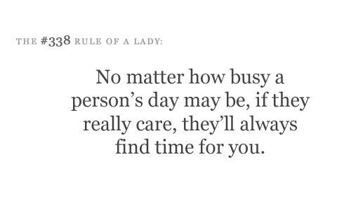 No matter how busy a person's day may be, if they really care, they'll  always find time for you.