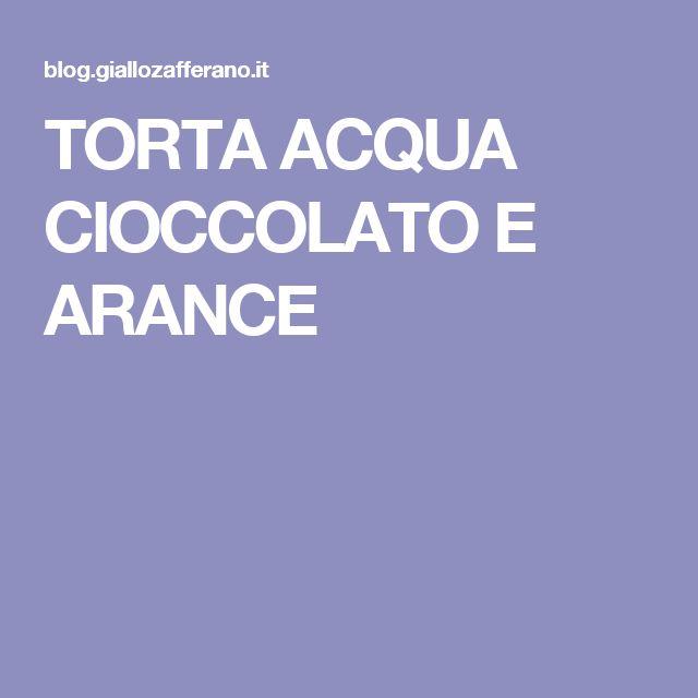 TORTA ACQUA CIOCCOLATO E ARANCE
