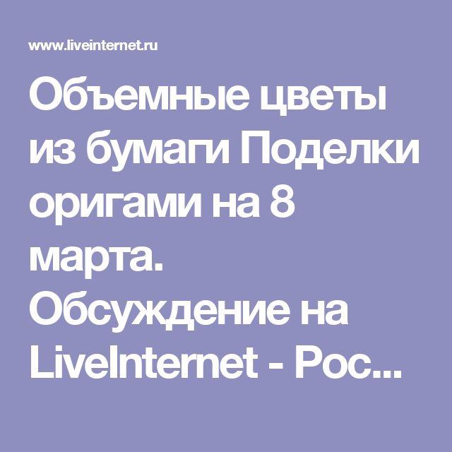 Объемные цветы из бумаги Поделки оригами на 8 марта. Обсуждение на LiveInternet - Российский Сервис Онлайн-Дневников
