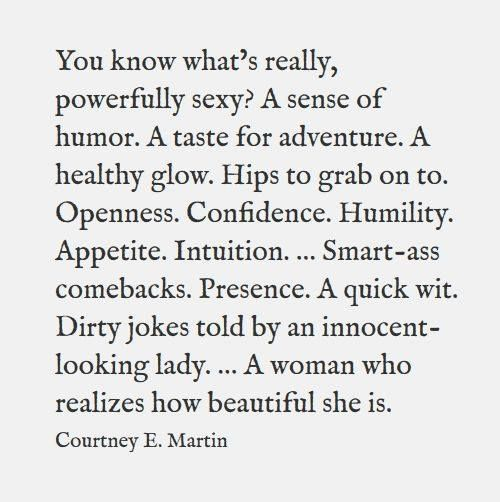 """You know what's really, powerfully sexy?  A sense of humor.  A taste for adventure.  A healthy glow.  Hips to grab on to.  Openness.  Confidence.  Humility.  Appetite.  Intuition.  ....Smart-ass comebacks.  Presence.  A quick wit.  Dirty jokes told by an innocent looking lady.  ...A woman who realizes how beautiful she is."""