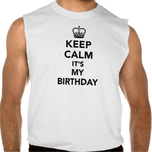 Keep calm It's my Birthday Sleeveless T-shirts #keep #calm #birthday #sleeveless #mens #tshirt #shirt #zazzle