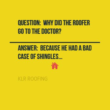 below are some of the roofing jokes and roofing quotes we find funny profound and just plain share worthy so here is some of the things klr roofing finds