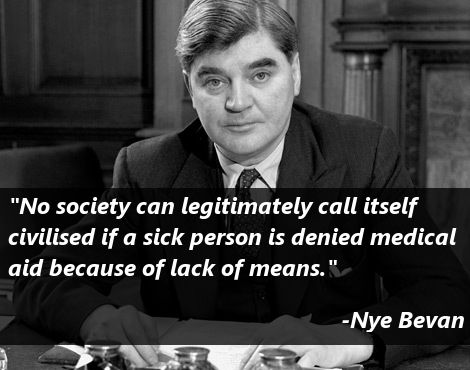 """No society can legitimately call itself civilised if a sick persone is denied medical aid because of lack of means."""" - Aneurin 'Nye' Bevan"""