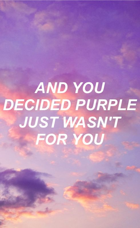You were red, and you liked me because I was blue. And you touched me and suddenly I was a lilac sky, and you decided purple just wasn't for you.