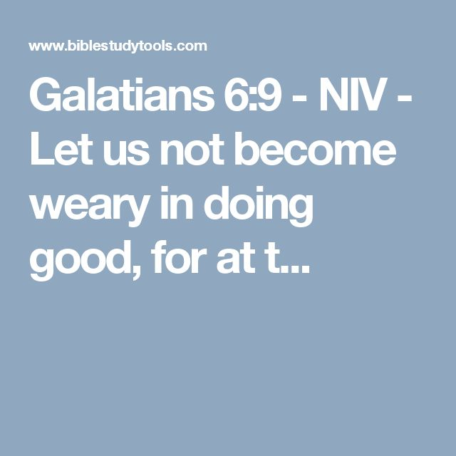 Galatians 6:9 - NIV - Let us not become weary in doing good, for at t...