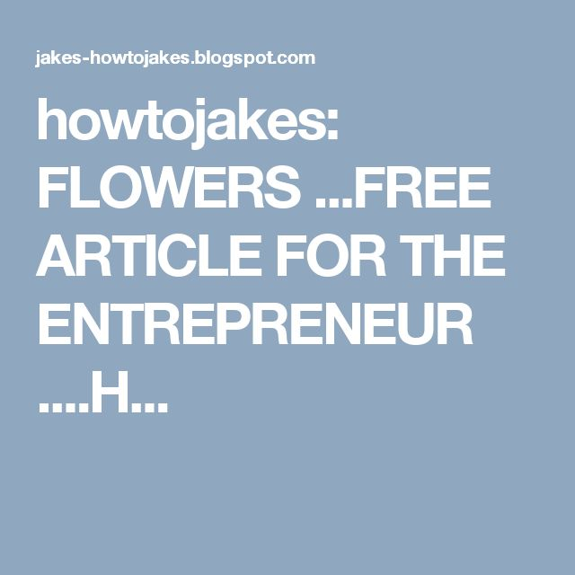 howtojakes: FLOWERS ...FREE ARTICLE FOR THE ENTREPRENEUR ....H...