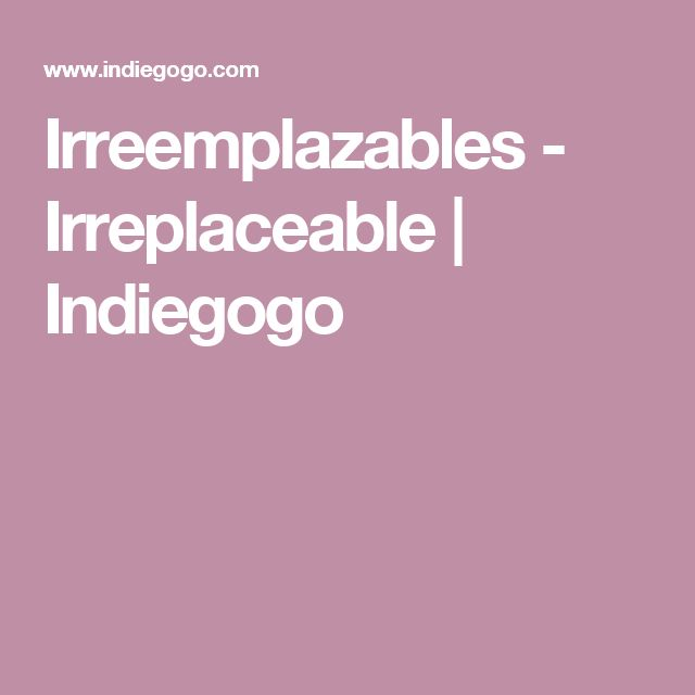 Irreemplazables - Irreplaceable | Indiegogo