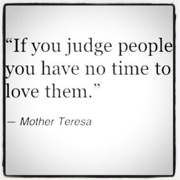 If you judge people you have no time to love them. - Mother Theresa