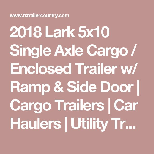 2018 Lark 5x10 Single Axle Cargo / Enclosed Trailer w/ Ramp & Side Door | Cargo Trailers | Car Haulers | Utility Trailers | Motorcycle Trailers | Enclosed Trailers | Trailers For Sale in Houston Texas at TX Trailer Country