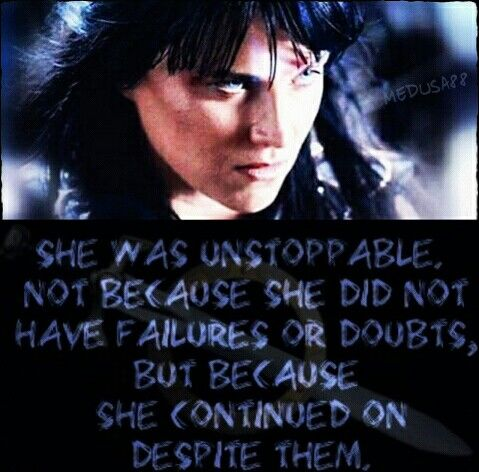 She was unstoppable,  not because she did not have failures or doubts, but because she continued on despite them.   Xena warrior princess  Lucy Lawless