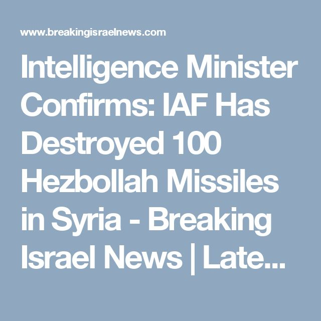 Intelligence Minister Confirms: IAF Has Destroyed 100 Hezbollah Missiles in Syria - Breaking Israel News   Latest News. Biblical Perspective.