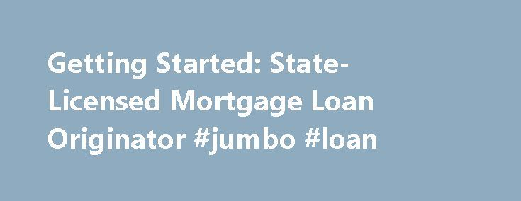 Getting Started: State-Licensed Mortgage Loan Originator #jumbo #loan http://loan.remmont.com/getting-started-state-licensed-mortgage-loan-originator-jumbo-loan/  #getting a loan # Getting Started: State-Licensed Mortgage Loan Originator Are you looking for Federal Registration? Go to the Federal Registry Resource Center. Getting Started Step 1 – Get your checklist Go to the State Licensing Requirements Page  for the state in which you are requesting a license (or transitioning an existing…