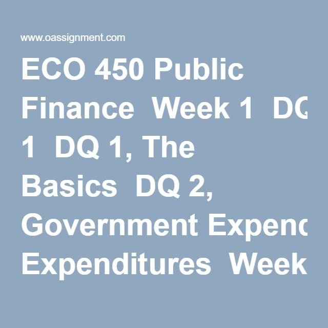 ECO 450 Public Finance  Week 1  DQ 1, The Basics  DQ 2, Government Expenditures  Week 2  DQ 1, Markets and Efficiency  DQ 2, Externalities  Quiz 1 Chapter 1  Week 3  DQ 1, Public versus Private Goods  DQ 2, The Political Process  Quiz 2 Chapter 2 and 3  Week 4  Assignment 1, Social Security Insolvency  DQ 1, Cost Benefit Analysis  DQ 2, Government Assistance Programs  Quiz 3 Chapter 4 and 5  Week 5  DQ 1, Retirement and the Social Security System  DQ 2, The U.S. Health Care Dilemma  Midterm…