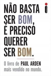 Não Basta ser Bom, é preciso querer ser Bom (Paul Arden)