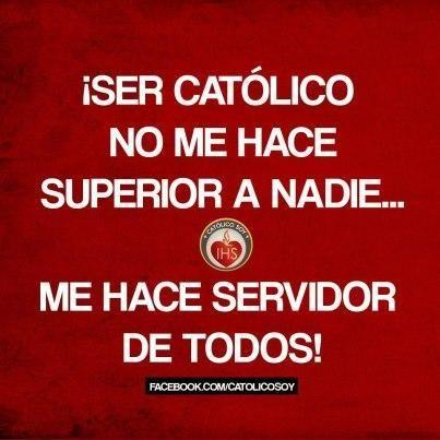 ¡Ser católico no me hace superior a nadie... me hace servidor de todos!