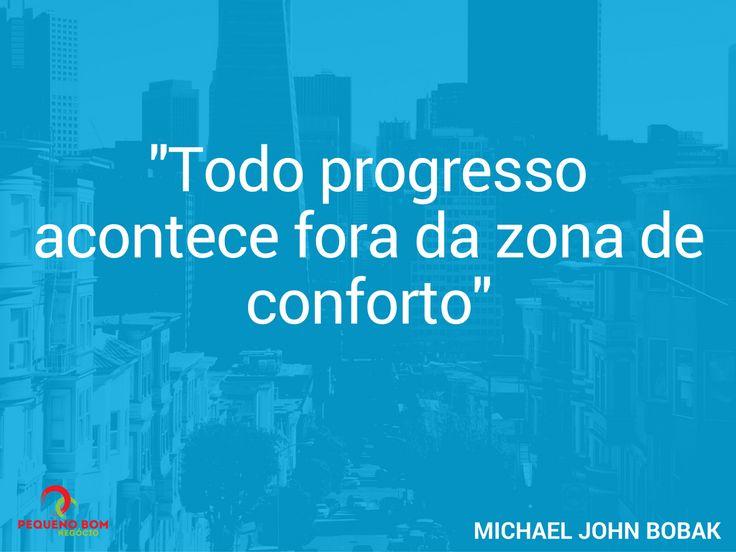 "Foto: ""Todo progresso acontece fora da zona de conforto"" - Michael John Bobak http://pequenobomnegocio.com"
