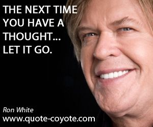 "Ron White - ""The next time you have a thought... let it go."""