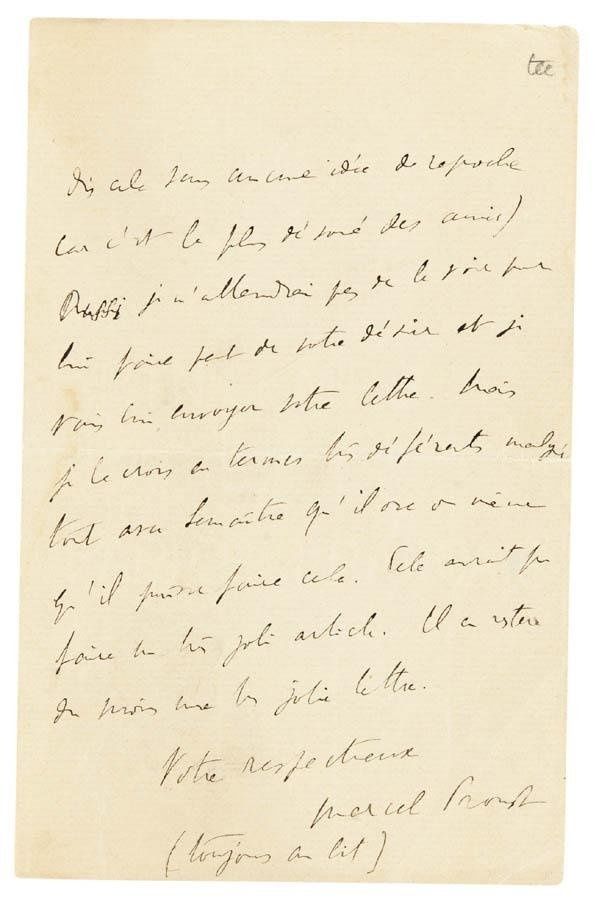 "PROUST, MARCEL. AUTOGRAPH LETTER SIGNED (""MARCEL PROUST (TOUJOURS AU LIT)""), [TO MADAME CATUSSE]  (http://www.liveauctioneers.com/sothebys/item/17493) [Paris, probably summer 1908] thanking her for her letter and its ""witty"" proposition for a satirical article about Jules Lemaître, complaining that it has been a year since he had any contact with Robert de Flers but promising to send her letter on to him (""cela aurait fait un joli article. Il en restera du moins une très jolie lettre"")"