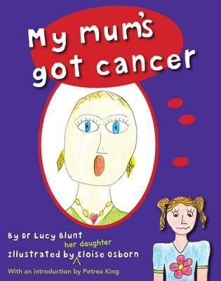 My mum's got cancer, by Dr. Lucy Blunt and illustrated by her daughter Eloise.  An honest and often humourous story about cancer in the family, from the perspective of 5 year old Steffie.