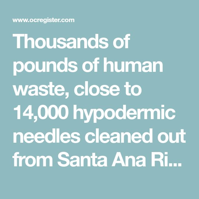 Thousands of pounds of human waste, close to 14,000 hypodermic needles cleaned out from Santa Ana River homeless encampments