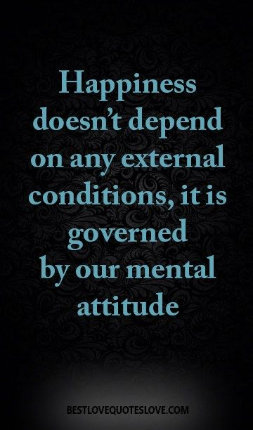 Happiness doesn't depend on any external conditions, it is governed by our mental attitude