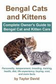 Bengal Cats and Kittens: Complete Owner's Guide to Bengal Cat and Kitten Care: Personality, Temperament, Breeding, Training, Health, Diet, Life