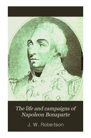 The Life and Campaigns of Napoleon Bonaparte.