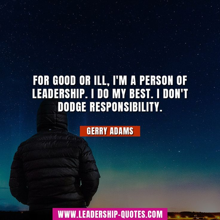 For good or ill, I'm a person of leadership. I do my best. I don't dodge responsibility. Gerry Adams