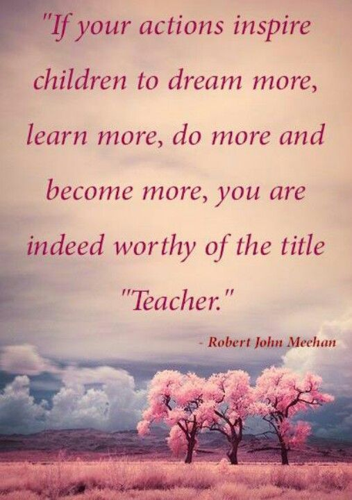 """If your actions inspire children to dream more, learn more, do more, and become more, you are indeed worthy of the title """"Teacher."""" Robert John Meehan"""