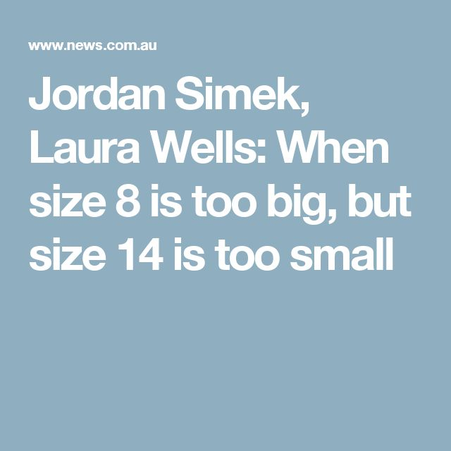 Jordan Simek, Laura Wells: When size 8 is too big, but size 14 is too small